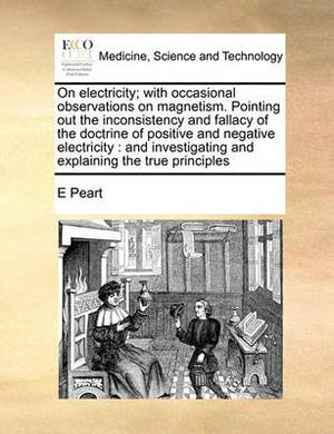 On Electricity; With Occasional Observations on Magnetism. Pointing Out the Inconsistency and Fallacy of the Doctrine of Positive and Negative Electricity: And Investigating and Explaining the True Principles