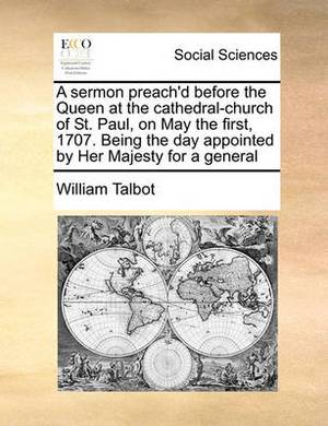 A Sermon Preach'd Before the Queen at the Cathedral-Church of St. Paul, on May the First, 1707. Being the Day Appointed by Her Majesty for a General