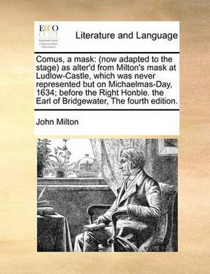 Comus, a Mask: Now Adapted to the Stage as Alter'd from Milton's Mask at Ludlow-Castle, Which Was Never Represented But on Michaelmas-Day, 1634; Before the Right Honble. the Earl of Bridgewater, the Fourth Edition.