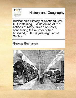 Buchanan's History of Scotland. Vol. III. Containing, I. a Detection of the Actions of Mary Queen of Scots, Concerning the Murder of Her Husband, ... II. de Jure Regni Apud Scotos