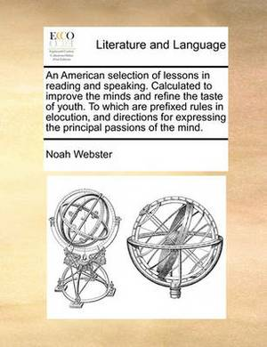 An American Selection of Lessons in Reading and Speaking. Calculated to Improve the Minds and Refine the Taste of Youth. to Which Are Prefixed Rules in Elocution, and Directions for Expressing the Principal Passions of the Mind.