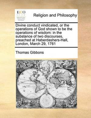 Divine Conduct Vindicated, or the Operations of God Shown to Be the Operations of Wisdom: In the Substance of Two Discourses, Preached at Haberdashers-Hall, London, March 29, 1761
