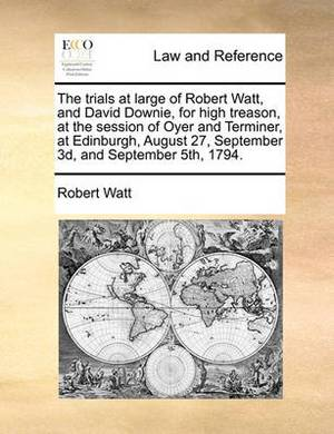 The Trials at Large of Robert Watt, and David Downie, for High Treason, at the Session of Oyer and Terminer, at Edinburgh, August 27, September 3D, and September 5th, 1794.
