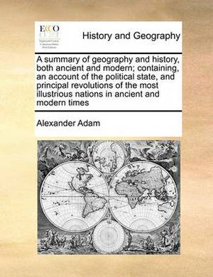 A Summary of Geography and History, Both Ancient and Modern; Containing, an Account of the Political State, and Principal Revolutions of the Most Illustrious Nations in Ancient and Modern Times