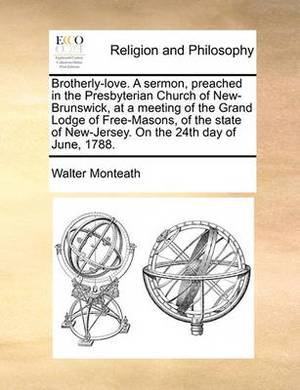 Brotherly-Love. a Sermon, Preached in the Presbyterian Church of New-Brunswick, at a Meeting of the Grand Lodge of Free-Masons, of the State of New-Jersey. on the 24th Day of June, 1788.
