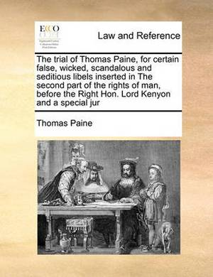 The Trial of Thomas Paine, for Certain False, Wicked, Scandalous and Seditious Libels Inserted in the Second Part of the Rights of Man, Before the Right Hon. Lord Kenyon and a Special Jur