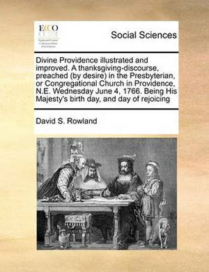 Divine Providence Illustrated and Improved. a Thanksgiving-Discourse, Preached (by Desire in the Presbyterian, or Congregational Church in Providence, N.E. Wednesday June 4, 1766. Being His Majesty's Birth Day, and Day of Rejoicing