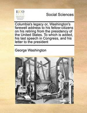 Columbia's Legacy Or, Washington's Farewell Address to His Fellow-Citizens on His Retiring from the Presidency of the United States. to Which Is Added, His Last Speech in Congress, and His Letter to the President