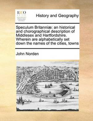 Speculum Britanniae: An Historical and Chorographical Description of Middlesex and Hartfordshire. Wherein Are Alphabetically Set Down the Names of the Cities, Towns