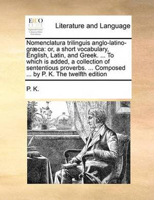 Nomenclatura Trilinguis Anglo-Latino-Graeca: Or, a Short Vocabulary, English, Latin, and Greek. ... to Which Is Added, a Collection of Sententious Proverbs. ... Composed ... by P. K. the Twelfth Edition