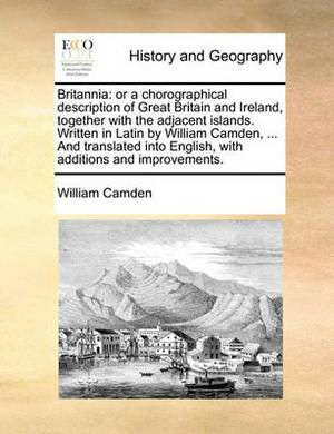 Britannia: Or a Chorographical Description of Great Britain and Ireland, Together with the Adjacent Islands. Written in Latin by William Camden, ... and Translated Into English, with Additions and Improvements.