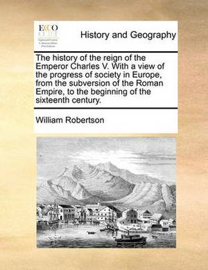 The History of the Reign of the Emperor Charles V. with a View of the Progress of Society in Europe, from the Subversion of the Roman Empire, to the Beginning of the Sixteenth Century.