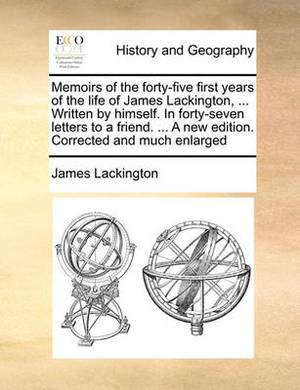 Memoirs of the Forty-Five First Years of the Life of James Lackington, ... Written by Himself. in Forty-Seven Letters to a Friend. ... a New Edition. Corrected and Much Enlarged