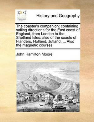 The Coaster's Companion: Containing Sailing Directions for the East Coast of England, from London to the Shetland Isles: Also of the Coasts of Flanders, Holland, Jutland, ... Also the Magnetic Courses