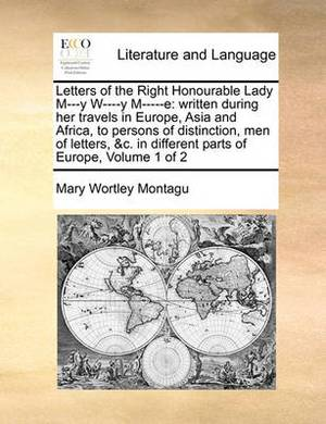 Letters of the Right Honourable Lady M---Y W----Y M-----E: Written During Her Travels in Europe, Asia and Africa, to Persons of Distinction, Men of Letters, &C. in Different Parts of Europe, Volume 1 of 2