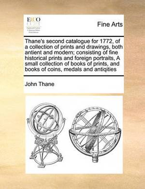 Thane's Second Catalogue for 1772, of a Collection of Prints and Drawings, Both Antient and Modern; Consisting of Fine Historical Prints and Foreign Portraits, a Small Collection of Books of Prints, and Books of Coins, Medals and Antiqities