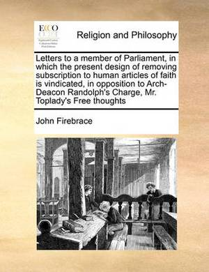 Letters to a Member of Parliament, in Which the Present Design of Removing Subscription to Human Articles of Faith Is Vindicated, in Opposition to Arch-Deacon Randolph's Charge, Mr. Toplady's Free Thoughts