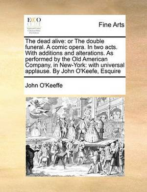 The Dead Alive: Or the Double Funeral. a Comic Opera. in Two Acts. with Additions and Alterations. as Performed by the Old American Company, in New-York: With Universal Applause. by John O'Keefe, Esquire