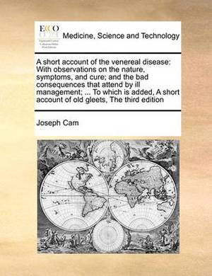 A Short Account of the Venereal Disease: With Observations on the Nature, Symptoms, and Cure; And the Bad Consequences That Attend by Ill Management; ... to Which Is Added, a Short Account of Old Gleets, the Third Edition