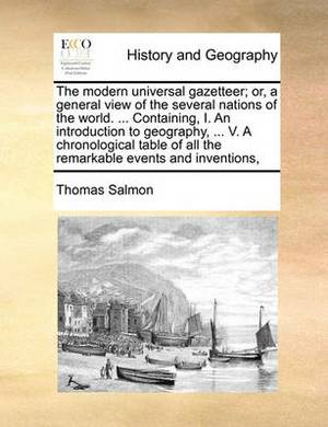 The Modern Universal Gazetteer; Or, a General View of the Several Nations of the World. ... Containing, I. an Introduction to Geography, ... V. a Chronological Table of All the Remarkable Events and Inventions,