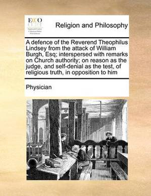 A Defence of the Reverend Theophilus Lindsey from the Attack of William Burgh, Esq; Interspersed with Remarks on Church Authority; On Reason as the Judge, and Self-Denial as the Test, of Religious Truth, in Opposition to Him