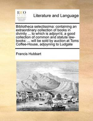 Bibliotheca Selectissima: Containing an Extraordinary Collection of Books in Divinity ... to Which Is Adjoyn'd, a Good Collection of Common and Statute Law-Books: ... Will Be Sold by Auction at Toms Coffee-House, Adjoyning to Ludgate