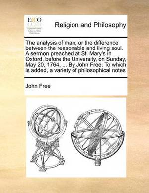 The Analysis of Man; Or the Difference Between the Reasonable and Living Soul. a Sermon Preached at St. Mary's in Oxford, Before the University, on Sunday, May 20, 1764, ... by John Free, to Which Is Added, a Variety of Philosophical Notes