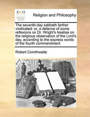 The Seventh-Day Sabbath Farther Vindicated: Or, a Defence of Some Reflexions on Dr. Wright's Treatise on the Religious Observation of the Lord's Day, According to the Express Words of the Fourth Commandment