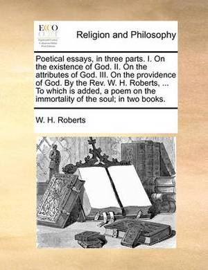 Poetical Essays, in Three Parts. I. on the Existence of God. II. on the Attributes of God. III. on the Providence of God. by the REV. W. H. Roberts, ... to Which Is Added, a Poem on the Immortality of the Soul; In Two Books.