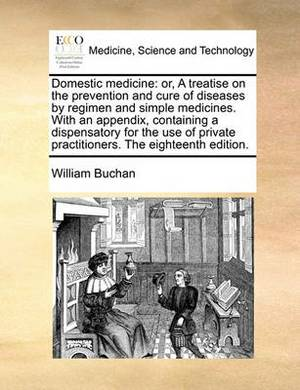 Domestic Medicine: Or, a Treatise on the Prevention and Cure of Diseases by Regimen and Simple Medicines. with an Appendix, Containing a Dispensatory for the Use of Private Practitioners. the Eighteenth Edition.