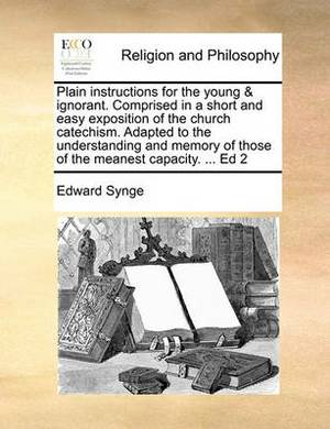 Plain Instructions for the Young & Ignorant. Comprised in a Short and Easy Exposition of the Church Catechism. Adapted to the Understanding and Memory of Those of the Meanest Capacity. ... Ed 2