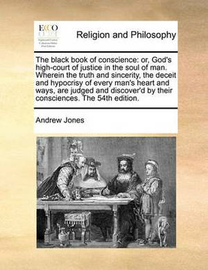 The Black Book of Conscience: Or, God's High-Court of Justice in the Soul of Man. Wherein the Truth and Sincerity, the Deceit and Hypocrisy of Every Man's Heart and Ways, Are Judged and Discover'd by Their Consciences. the 54th Edition