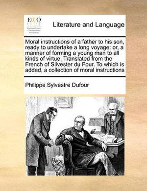 Moral Instructions of a Father to His Son, Ready to Undertake a Long Voyage: Or, a Manner of Forming a Young Man to All Kinds of Virtue. Translated from the French of Silvester Du Four. to Which Is Added, a Collection of Moral Instructions