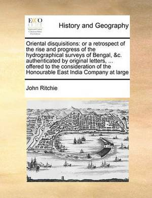 Oriental Disquisitions: Or a Retrospect of the Rise and Progress of the Hydrographical Surveys of Bengal, &C. Authenticated by Original Letters, ... Offered to the Consideration of the Honourable East India Company at Large