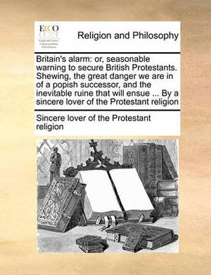 Britain's Alarm: Or, Seasonable Warning to Secure British Protestants. Shewing, the Great Danger We Are in of a Popish Successor, and the Inevitable Ruine That Will Ensue ... by a Sincere Lover of the Protestant Religion