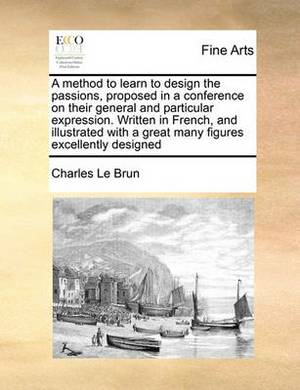 A Method to Learn to Design the Passions, Proposed in a Conference on Their General and Particular Expression. Written in French, and Illustrated with a Great Many Figures Excellently Designed