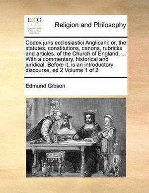 Codex Juris Ecclesiastici Anglicani: Or, the Statutes, Constitutions, Canons, Rubricks and Articles, of the Church of England, ... with a Commentary, Historical and Juridical. Before It, Is an Introductory Discourse, Ed 2 Volume 1 of 2