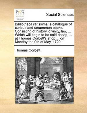Bibliotheca Rarissima: A Catalogue of Curious and Uncommon Books. Consisting of History, Divinity, Law, ... Which Will Begin to Be Sold Cheap, ... at Thomas Corbett's Shop ... on Monday the 9th of May, 1720