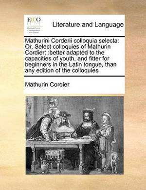 Mathurini Corderii Colloquia Selecta: Or, Select Colloquies of Mathurin Cordier: : Better Adapted to the Capacities of Youth, and Fitter for Beginners in the Latin Tongue, Than Any Edition of the Colloquies