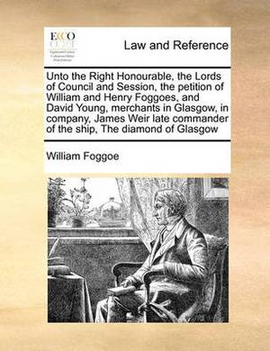 Unto the Right Honourable, the Lords of Council and Session, the Petition of William and Henry Foggoes, and David Young, Merchants in Glasgow, in Company, James Weir Late Commander of the Ship, the Diamond of Glasgow