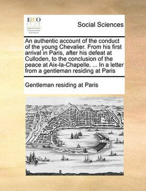 An Authentic Account of the Conduct of the Young Chevalier. from His First Arrival in Paris, After His Defeat at Culloden, to the Conclusion of the Peace at AIX-La-Chapelle. ... in a Letter from a Gentleman Residing at Paris