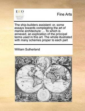 The Ship-Builders Assistant: Or, Some Essays Towards Compleating the Art of Marine Architecture: ... to Which Is Annexed, an Explication of the Principal Terms Used in This Art. the Whole Illustrated with Many Schemes Proper to Each Part