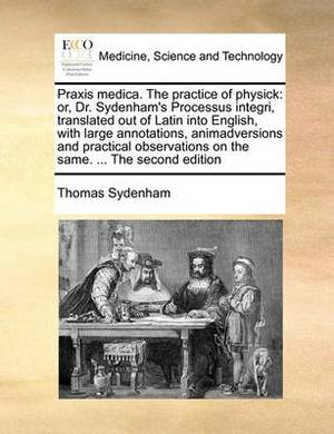 Praxis Medica. the Practice of Physick: Or, Dr. Sydenham's Processus Integri, Translated Out of Latin Into English, with Large Annotations, Animadversions and Practical Observations on the Same. ... the Second Edition