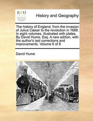 The History of England, from the Invasion of Julius Caesar to the Revolution in 1688. in Eight Volumes, Illustrated with Plates. by David Hume, Esq. a New Edition, with the Author's Last Corrections and Improvements. Volume 6 of 8