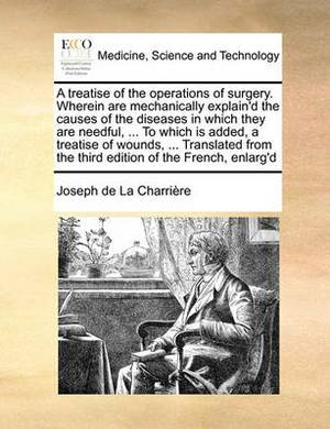 A Treatise of the Operations of Surgery. Wherein Are Mechanically Explain'd the Causes of the Diseases in Which They Are Needful, ... to Which Is Added, a Treatise of Wounds, ... Translated from the Third Edition of the French, Enlarg'd