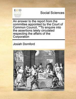 An Answer to the Report from the Committee Appointed by the Court of Common Council,   To Enquire Into the Assertions Lately Circulated Respecting the Affairs of the Corporation