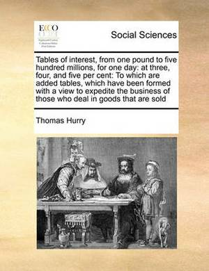 Tables of Interest, from One Pound to Five Hundred Millions, for One Day: At Three, Four, and Five Per Cent: To Which Are Added Tables, Which Have Been Formed with a View to Expedite the Business of Those Who Deal in Goods That Are Sold