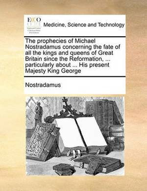 The Prophecies of Michael Nostradamus Concerning the Fate of All the Kings and Queens of Great Britain Since the Reformation, ... Particularly about ... His Present Majesty King George