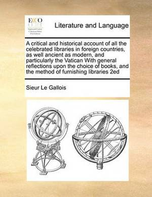 A Critical and Historical Account of All the Celebrated Libraries in Foreign Countries, as Well Ancient as Modern, and Particularly the Vatican with General Reflections Upon the Choice of Books, and the Method of Furnishing Libraries 2ed