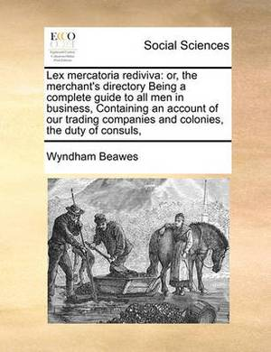 Lex Mercatoria Rediviva: Or, the Merchant's Directory Being a Complete Guide to All Men in Business, Containing an Account of Our Trading Companies and Colonies, the Duty of Consuls,